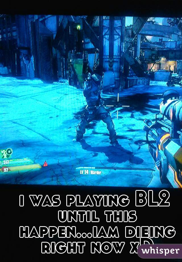 i was playing BL2 until this happen...iam dieing right now xD