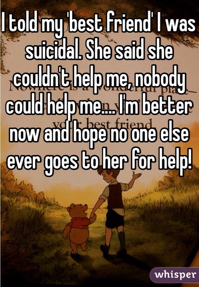 I told my 'best friend' I was suicidal. She said she couldn't help me, nobody could help me.... I'm better now and hope no one else ever goes to her for help!