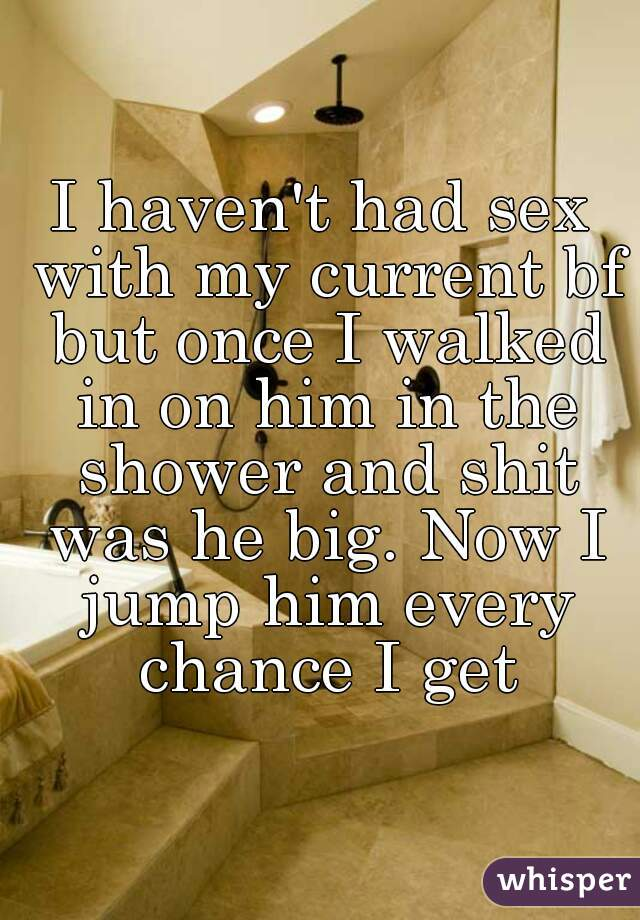 I haven't had sex with my current bf but once I walked in on him in the shower and shit was he big. Now I jump him every chance I get