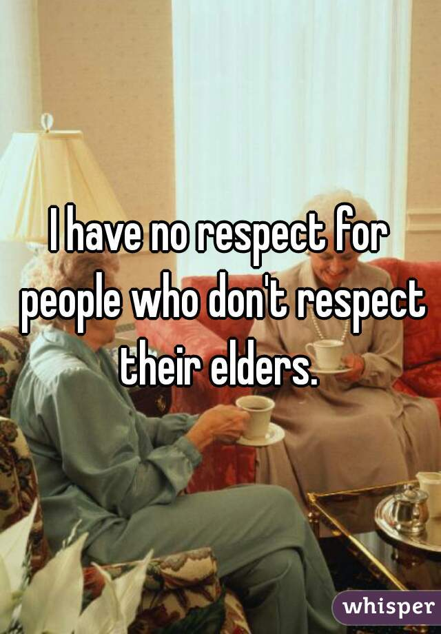 I have no respect for people who don't respect their elders.