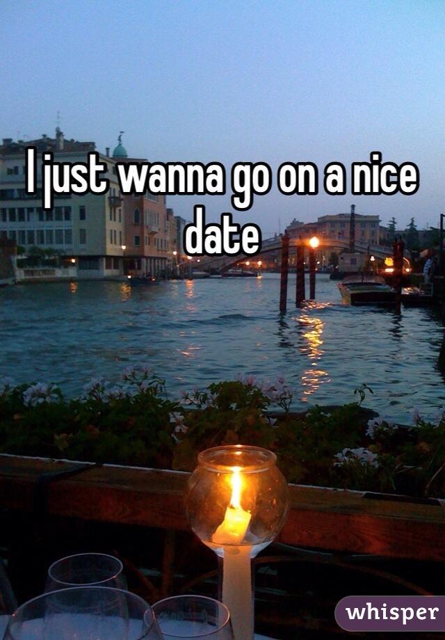 I just wanna go on a nice date