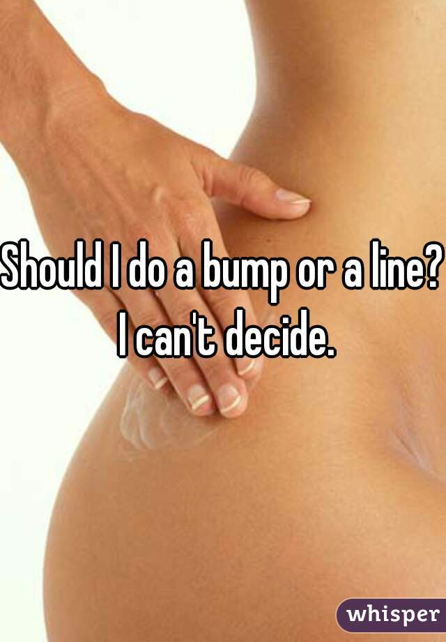 Should I do a bump or a line? I can't decide.