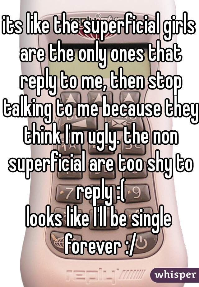 its like the superficial girls are the only ones that reply to me, then stop talking to me because they think I'm ugly. the non superficial are too shy to reply :( looks like I'll be single forever :/