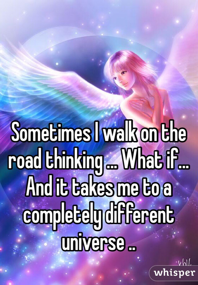 Sometimes I walk on the road thinking ... What if... And it takes me to a completely different universe ..
