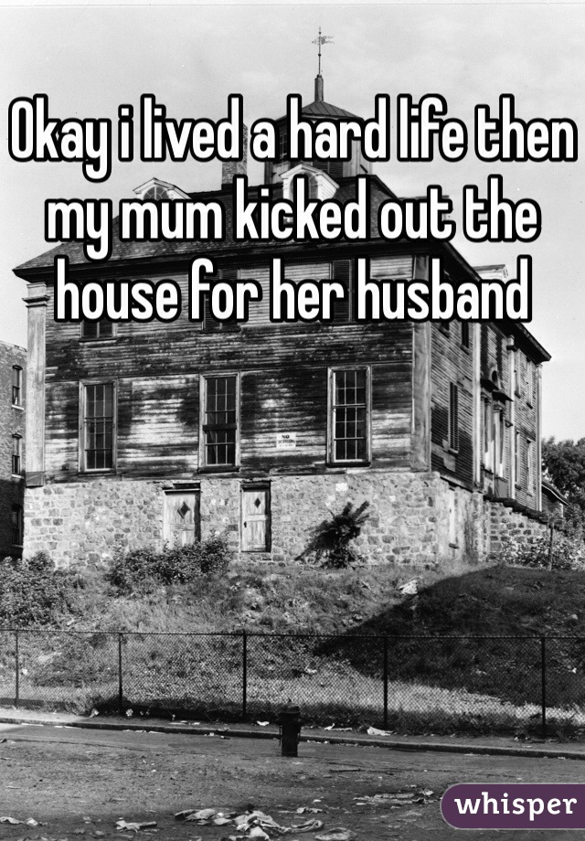 Okay i lived a hard life then my mum kicked out the house for her husband