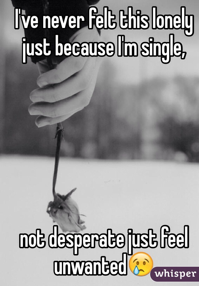 I've never felt this lonely just because I'm single,        not desperate just feel unwanted😢