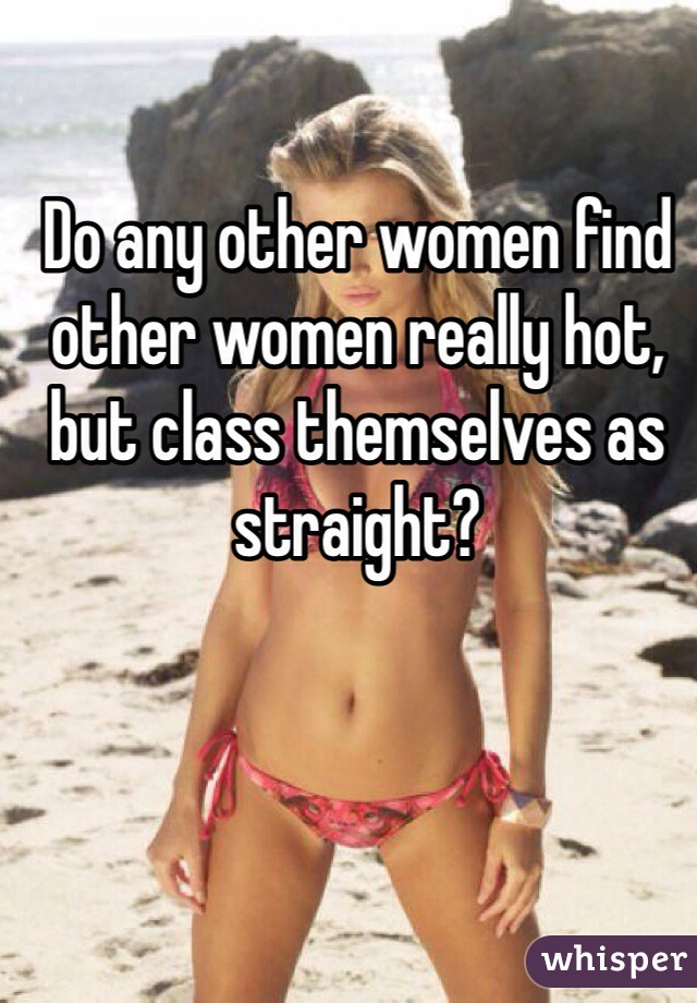 Do any other women find other women really hot, but class themselves as straight?