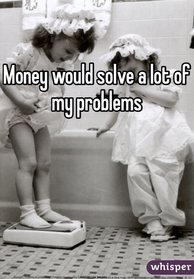 Money would solve a lot of my problems