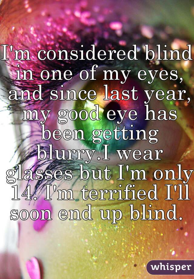 I'm considered blind in one of my eyes, and since last year, my good eye has been getting blurry.I wear glasses but I'm only 14. I'm terrified I'll soon end up blind.