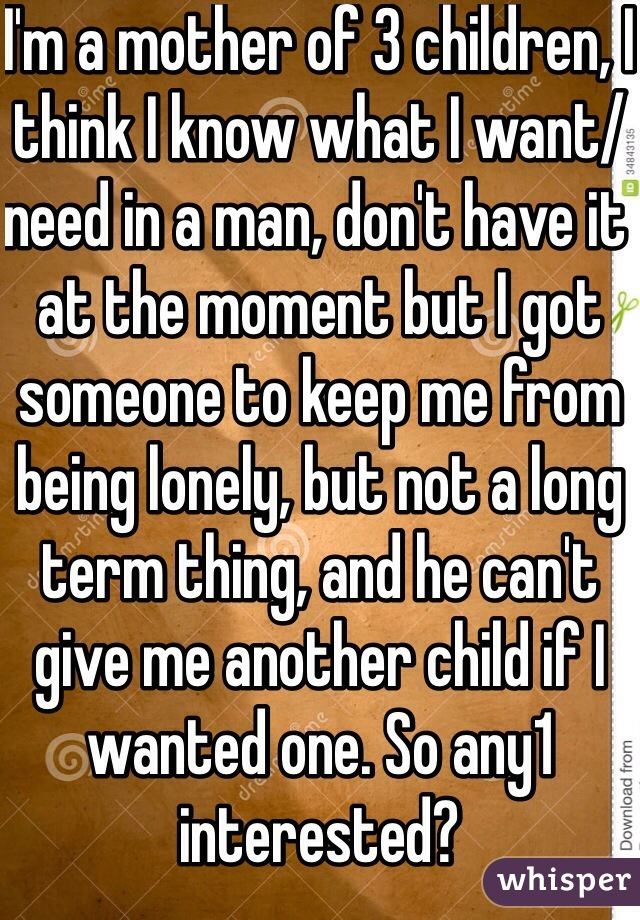 I'm a mother of 3 children, I think I know what I want/need in a man, don't have it at the moment but I got someone to keep me from being lonely, but not a long term thing, and he can't give me another child if I wanted one. So any1 interested?