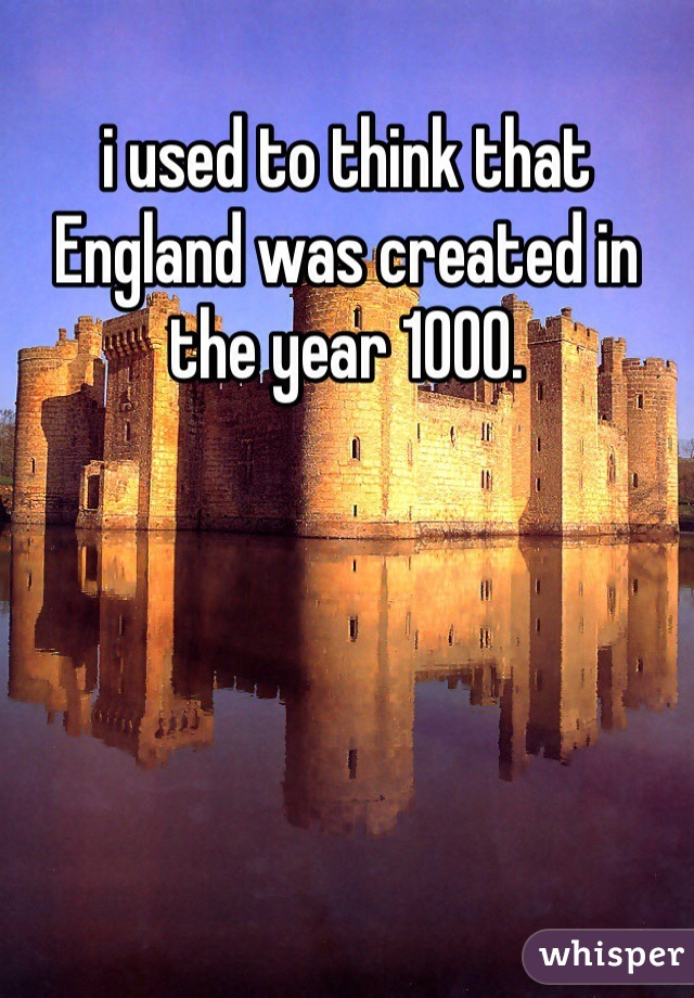 i used to think that England was created in the year 1000.