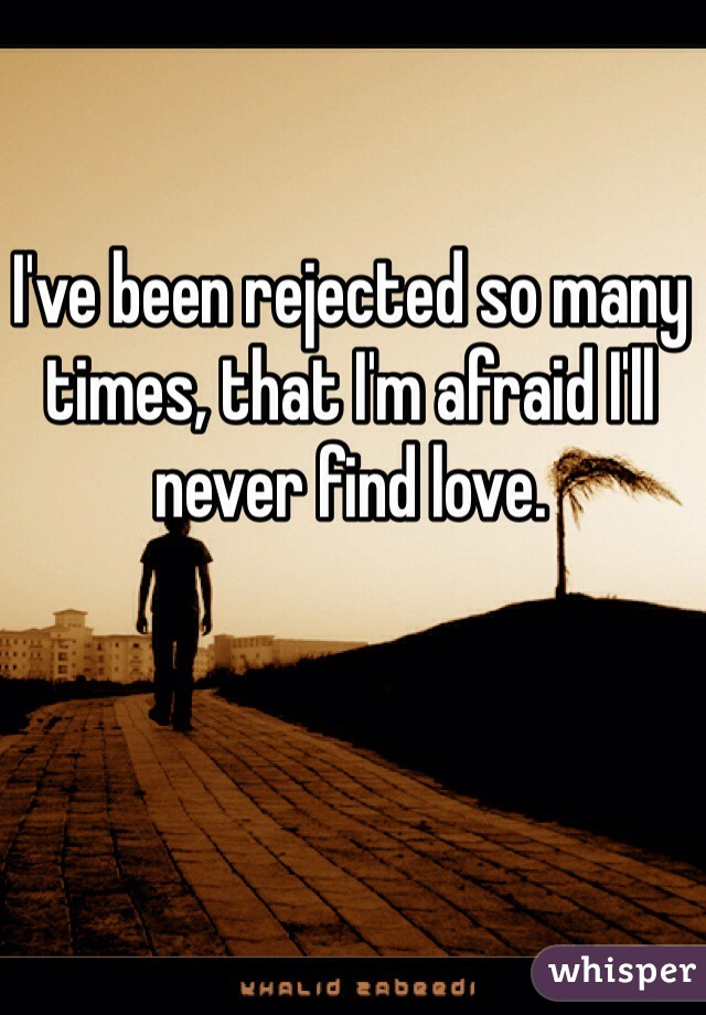 I've been rejected so many times, that I'm afraid I'll never find love.