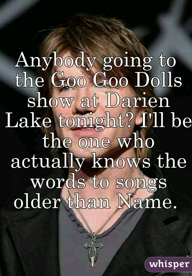 Anybody going to the Goo Goo Dolls show at Darien Lake tonight? I'll be the one who actually knows the words to songs older than Name.