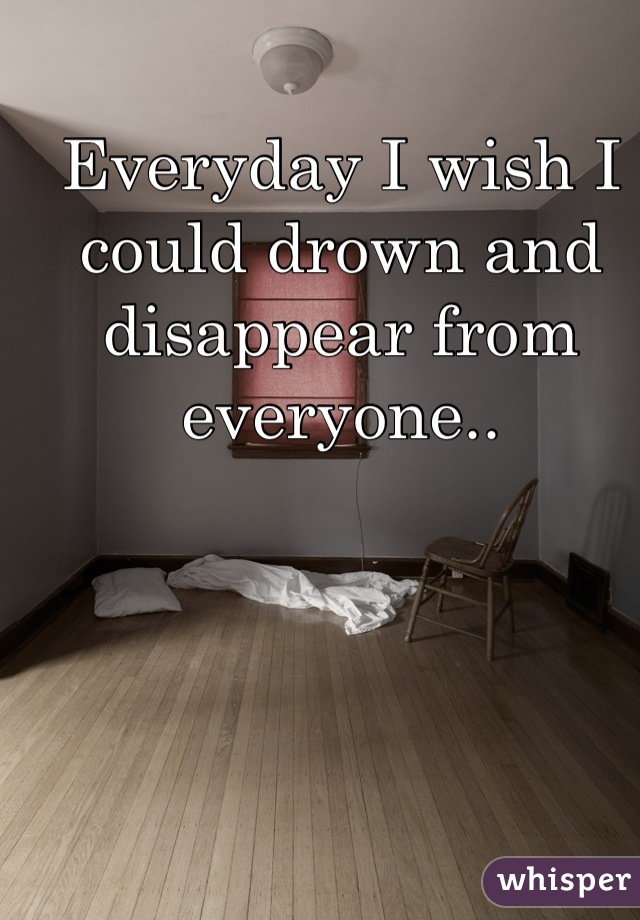 Everyday I wish I could drown and disappear from everyone..