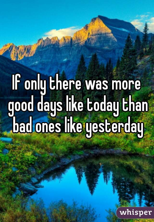 If only there was more good days like today than bad ones like yesterday