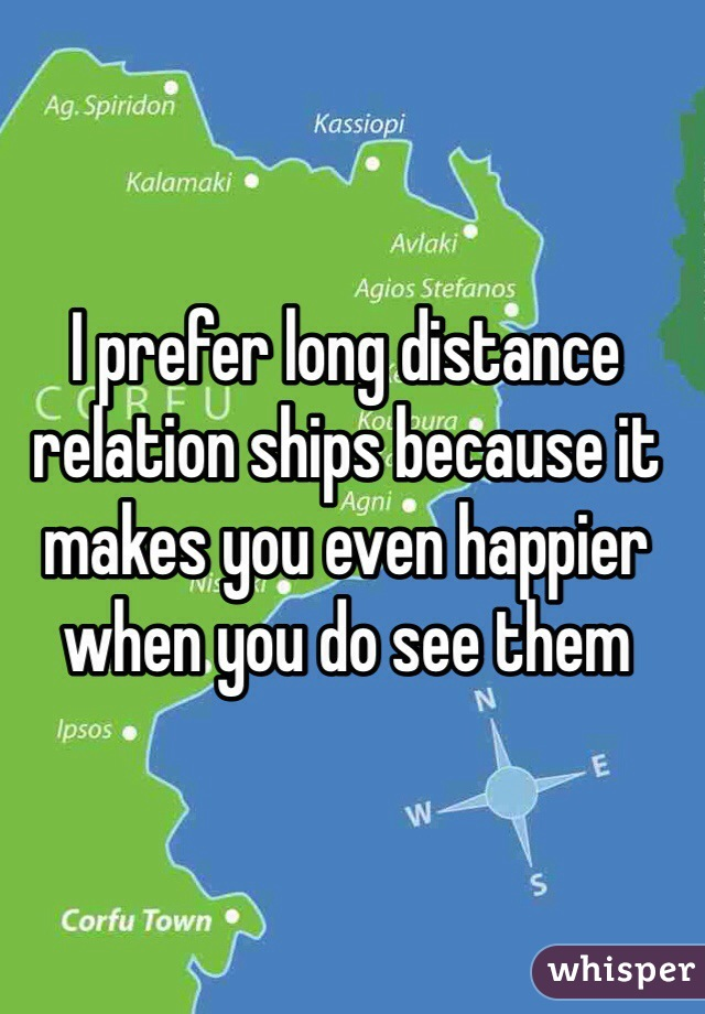 I prefer long distance relation ships because it makes you even happier when you do see them