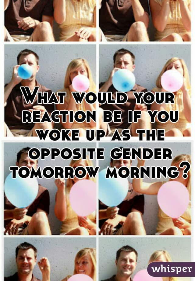 What would your reaction be if you woke up as the opposite gender tomorrow morning??