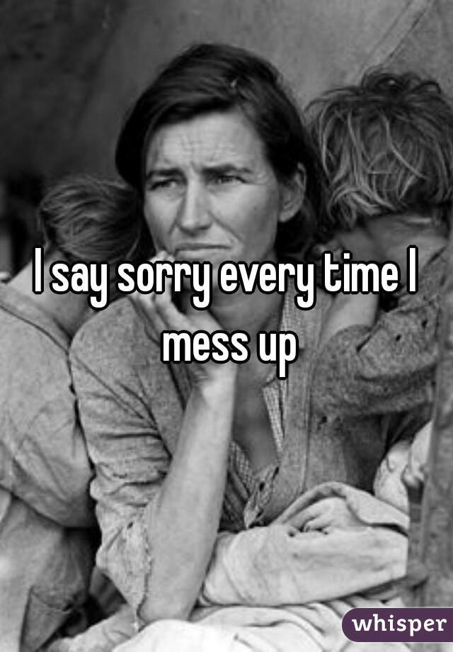 I say sorry every time I mess up