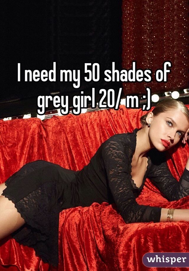 I need my 50 shades of grey girl 20/ m ;)