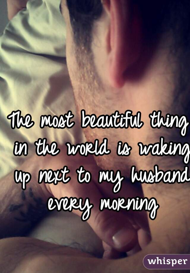 The most beautiful thing in the world is waking up next to my husband every morning