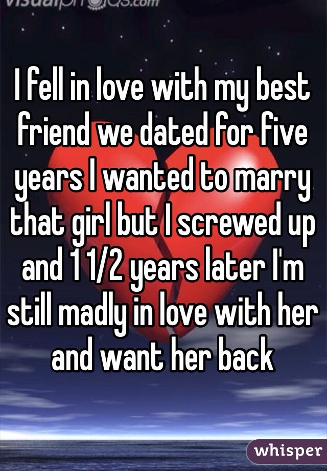 I fell in love with my best friend we dated for five years I wanted to marry that girl but I screwed up and 1 1/2 years later I'm still madly in love with her and want her back