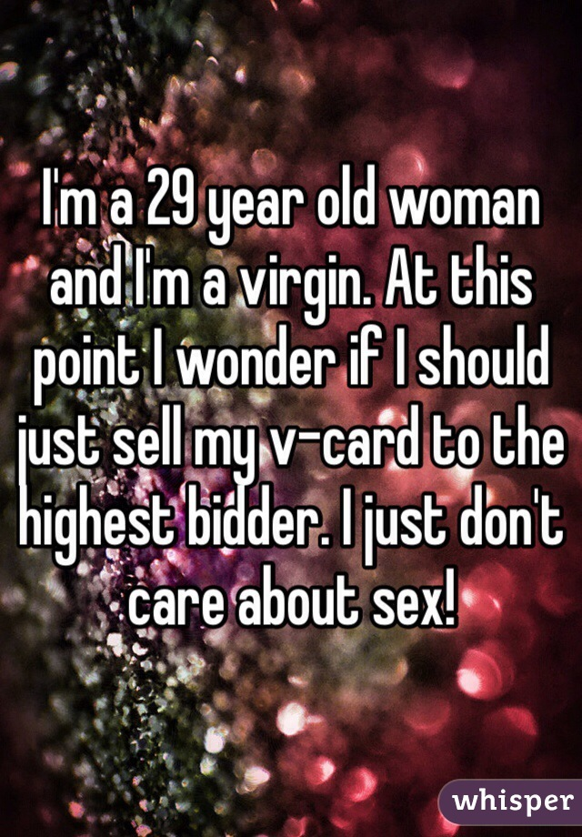 I'm a 29 year old woman and I'm a virgin. At this point I wonder if I should just sell my v-card to the highest bidder. I just don't care about sex!