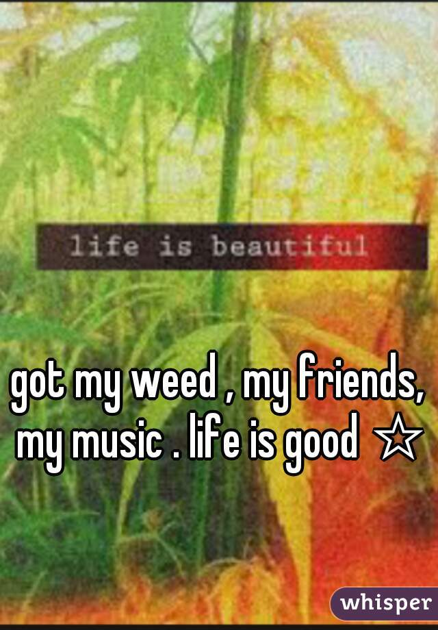 got my weed , my friends, my music . life is good ☆