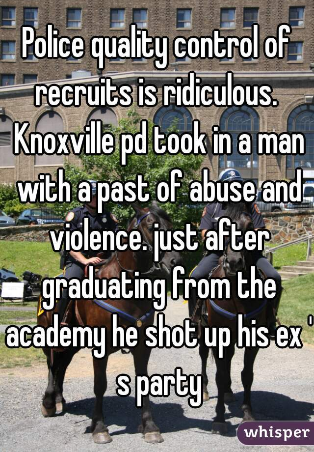 Police quality control of recruits is ridiculous.  Knoxville pd took in a man with a past of abuse and violence. just after graduating from the academy he shot up his ex ' s party