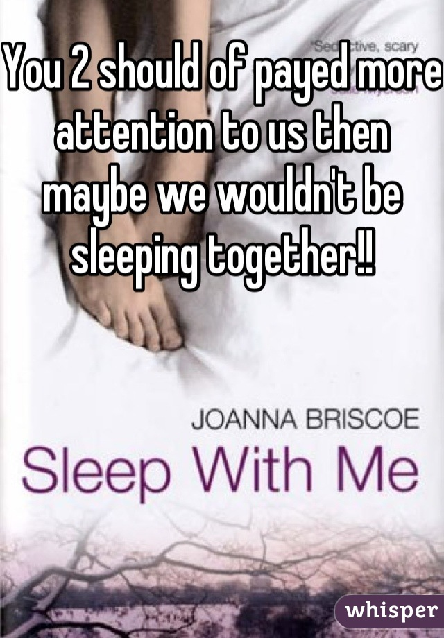You 2 should of payed more attention to us then maybe we wouldn't be sleeping together!!