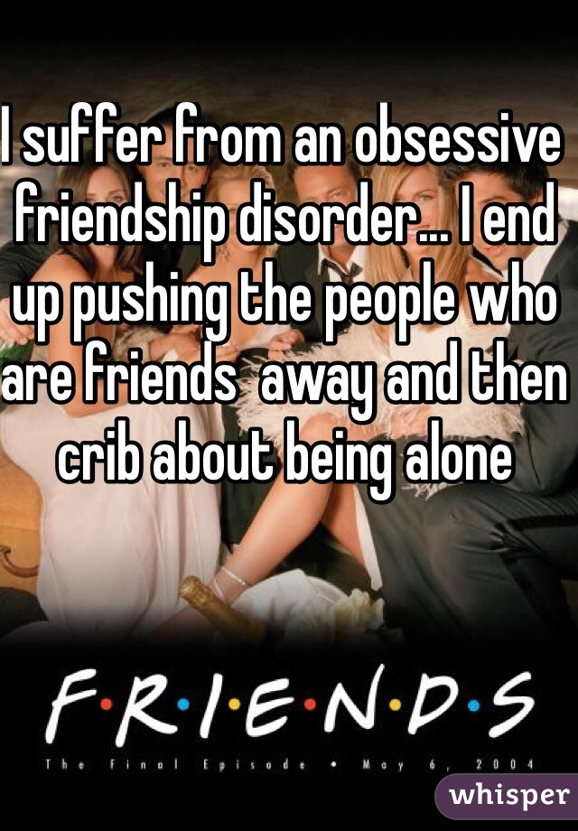 I suffer from an obsessive friendship disorder... I end up pushing the people who are friends  away and then crib about being alone