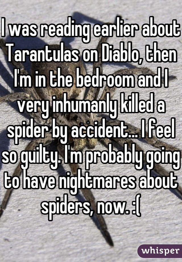 I was reading earlier about Tarantulas on Diablo, then I'm in the bedroom and I very inhumanly killed a spider by accident... I feel so guilty. I'm probably going to have nightmares about spiders, now. :(
