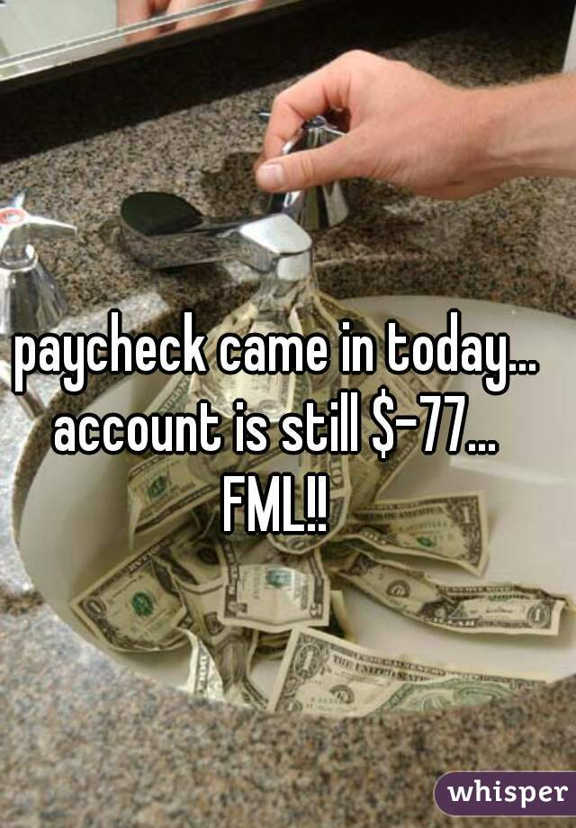 paycheck came in today...  account is still $-77...  FML!!