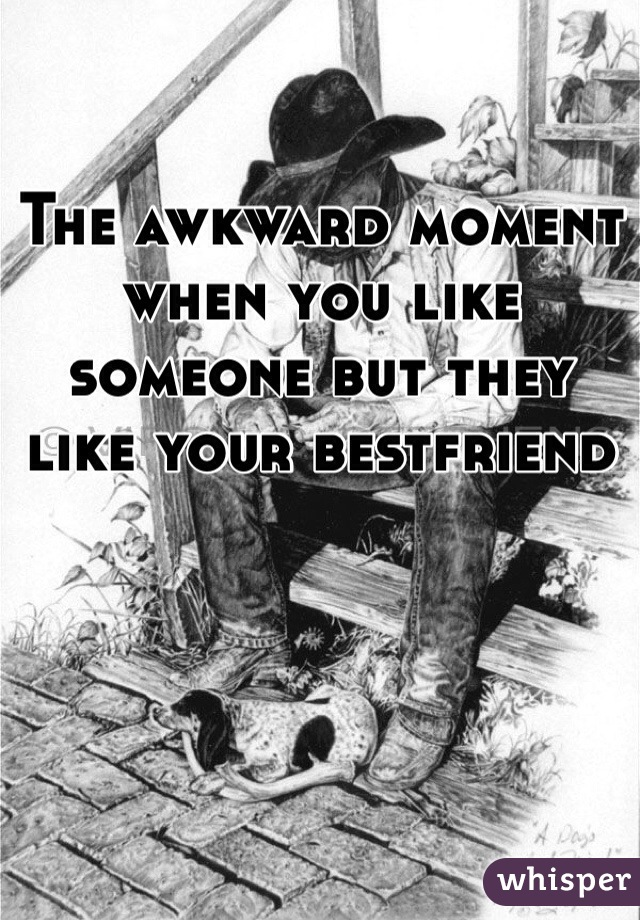The awkward moment when you like someone but they like your bestfriend