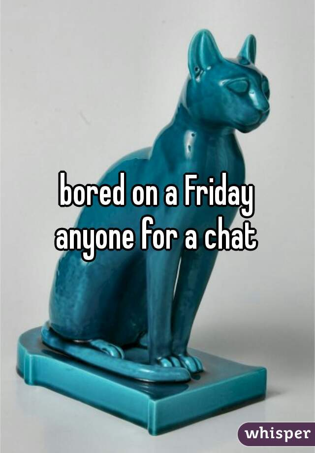 bored on a Friday anyone for a chat