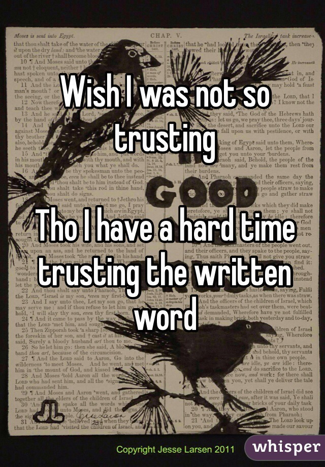 Wish I was not so trusting   Tho I have a hard time trusting the written word
