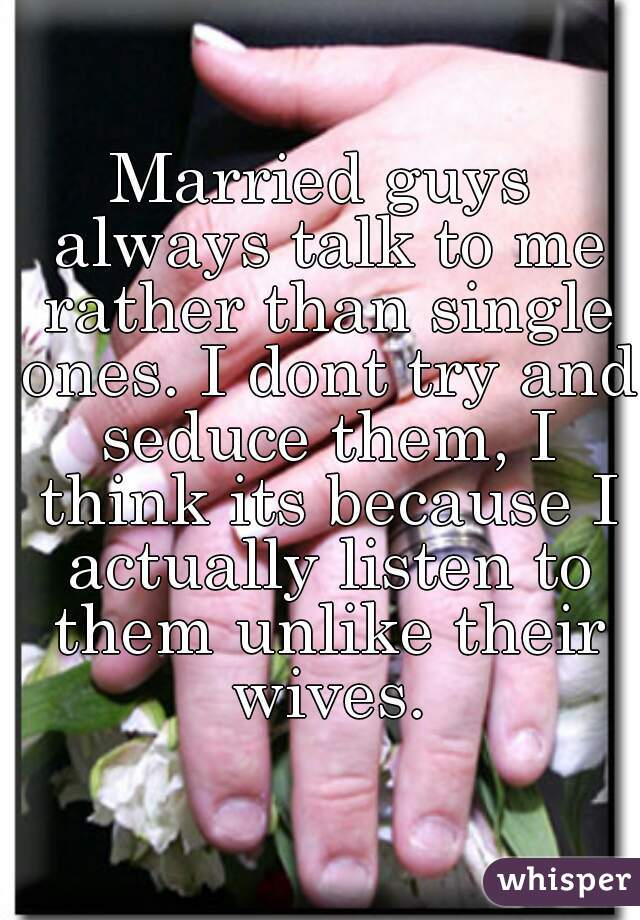 Married guys always talk to me rather than single ones. I dont try and seduce them, I think its because I actually listen to them unlike their wives.