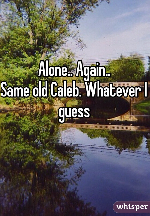 Alone.. Again..  Same old Caleb. Whatever I guess