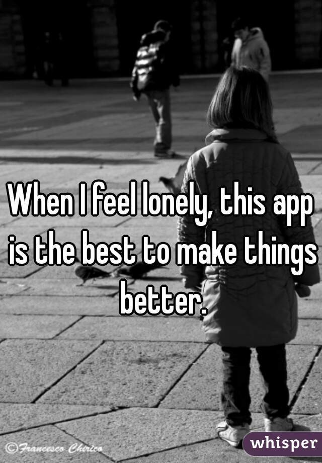 When I feel lonely, this app is the best to make things better.