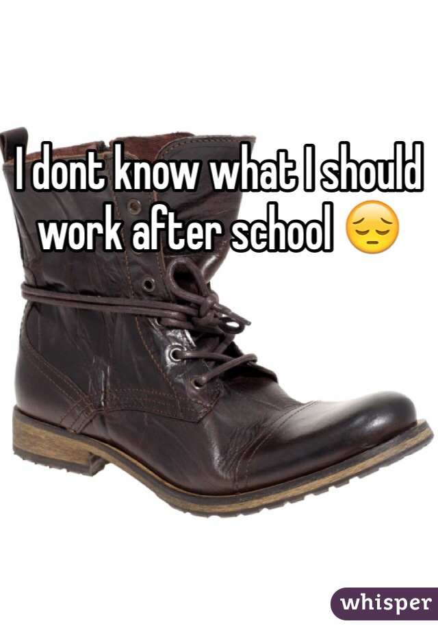 I dont know what I should work after school 😔