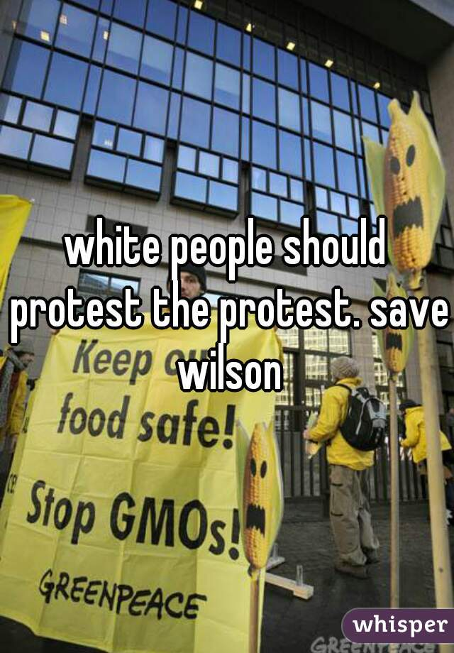 white people should protest the protest. save wilson
