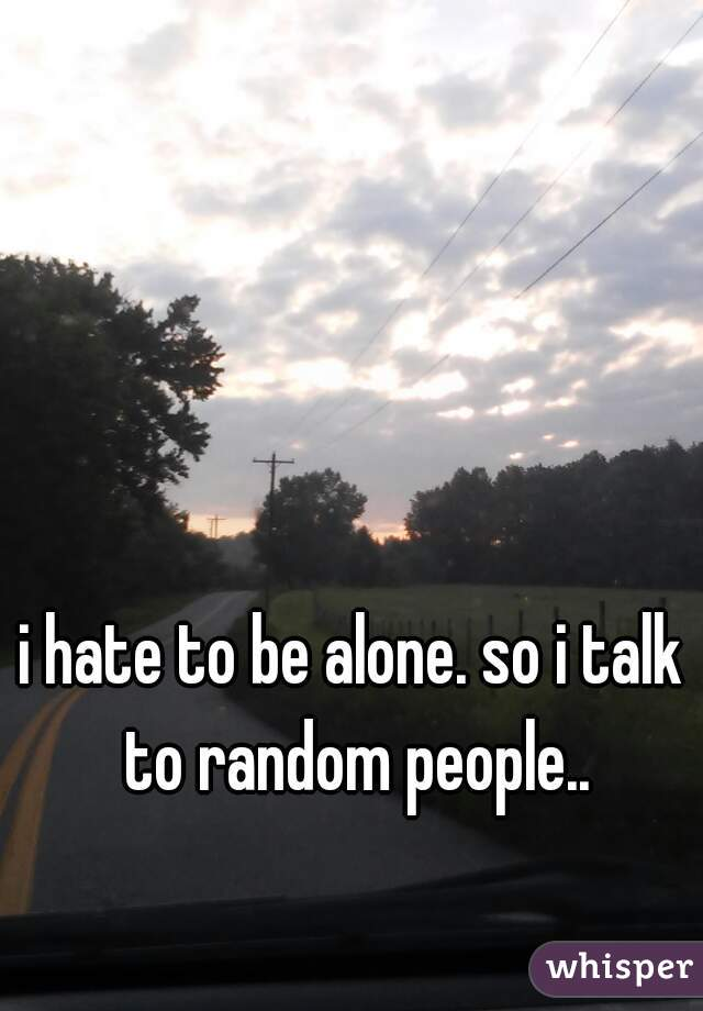 i hate to be alone. so i talk to random people..