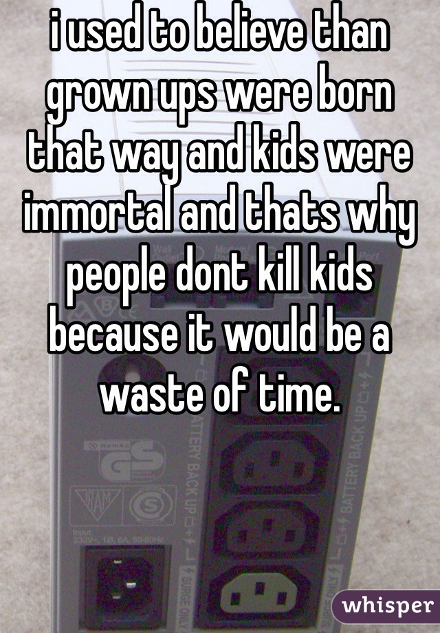 i used to believe than grown ups were born that way and kids were immortal and thats why people dont kill kids because it would be a waste of time.