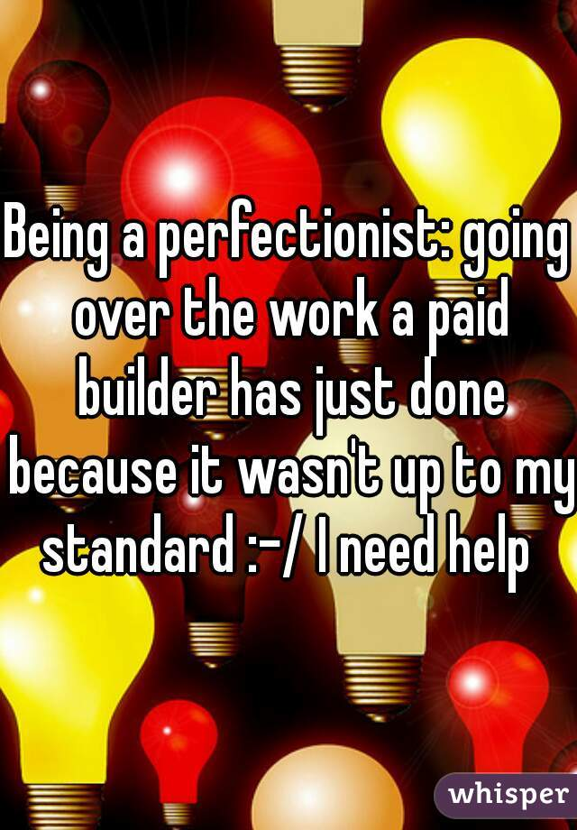 Being a perfectionist: going over the work a paid builder has just done because it wasn't up to my standard :-/ I need help