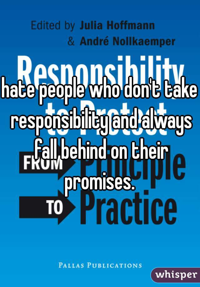 hate people who don't take responsibility and always fall behind on their promises.