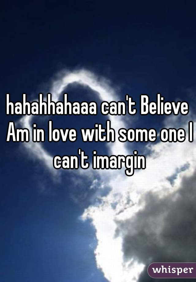 hahahhahaaa can't Believe Am in love with some one I can't imargin