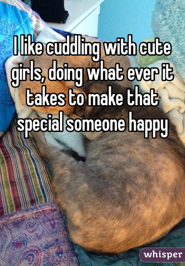 I like cuddling with cute girls, doing what ever it takes to make that special someone happy