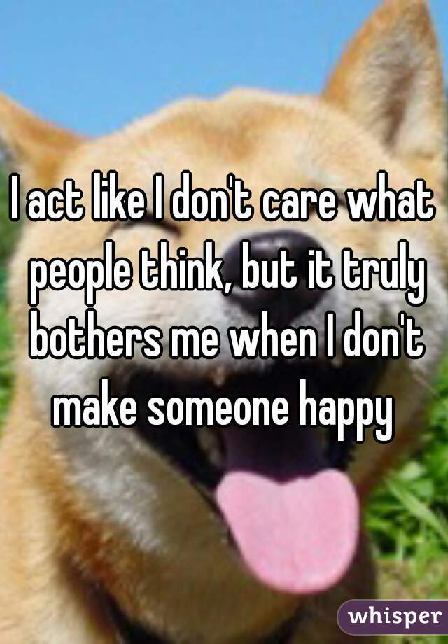 I act like I don't care what people think, but it truly bothers me when I don't make someone happy