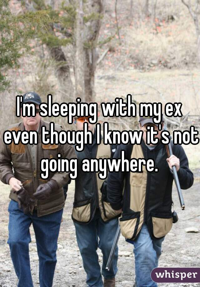 I'm sleeping with my ex even though I know it's not going anywhere.