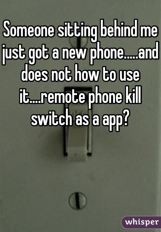 Someone sitting behind me just got a new phone.....and does not how to use it....remote phone kill switch as a app?