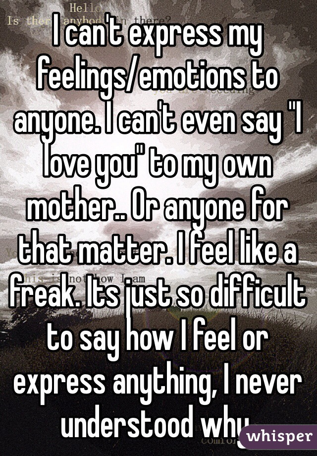"""I can't express my feelings/emotions to anyone. I can't even say """"I love you"""" to my own mother.. Or anyone for that matter. I feel like a freak. Its just so difficult to say how I feel or express anything, I never understood why."""